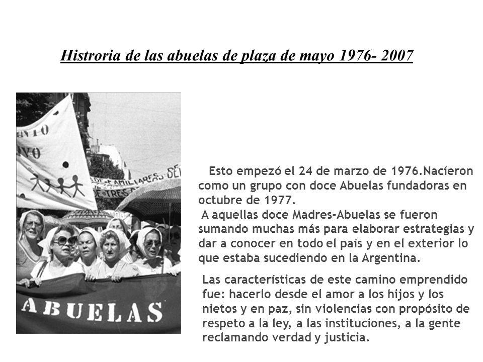 Histroria de las abuelas de plaza de mayo 1976- 2007 Esto empezó el 24 de marzo de 1976.Nacíeron como un grupo con doce Abuelas fundadoras en octubre de 1977.