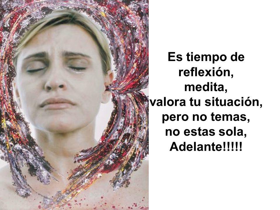 Es tiempo de reflexión, medita, valora tu situación, pero no temas, no estas sola, Adelante!!!!!