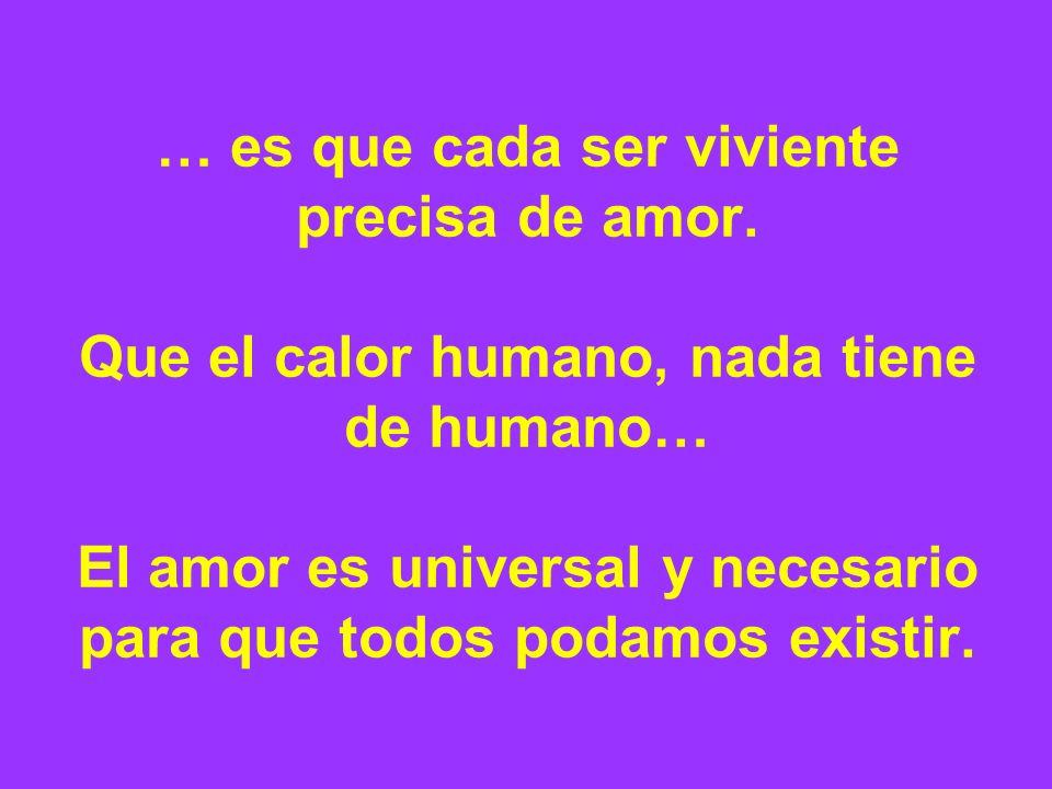 … es que cada ser viviente precisa de amor.