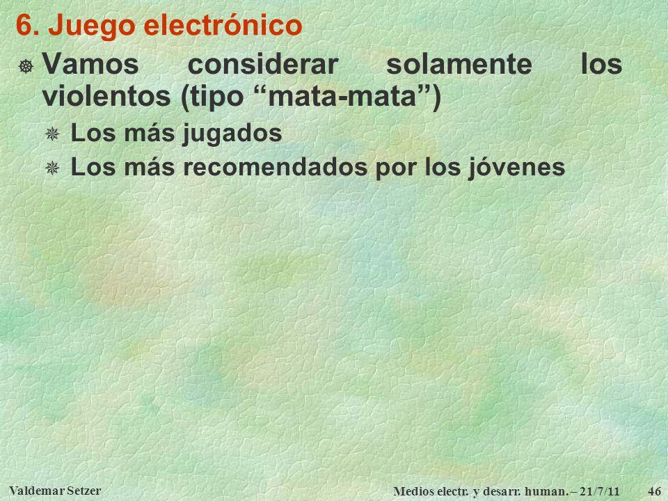 Valdemar Setzer Medios electr. y desarr. human. – 21/7/11 46 6. Juego electrónico Vamos considerar solamente los violentos (tipo mata-mata) Los más ju