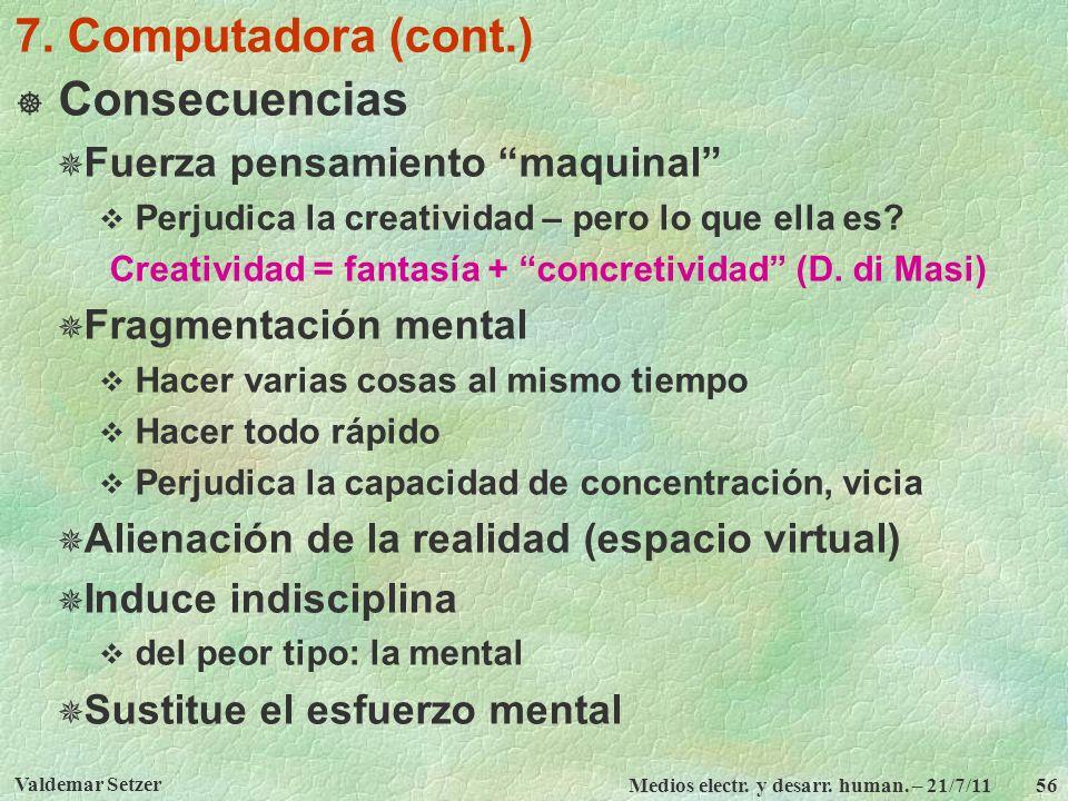 Valdemar Setzer Medios electr. y desarr. human. – 21/7/11 56 7. Computadora (cont.) Consecuencias Fuerza pensamiento maquinal Perjudica la creatividad