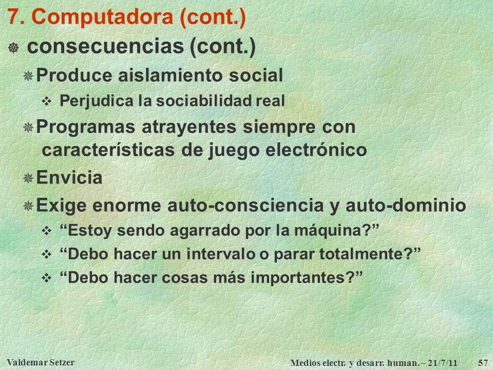 Valdemar Setzer Medios electr. y desarr. human. – 21/7/11 57 7. Computadora (cont.) consecuencias (cont.) Produce aislamiento social Perjudica la soci