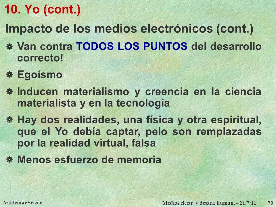 Valdemar Setzer Medios electr. y desarr. human. – 21/7/11 70 10. Yo (cont.) Impacto de los medios electrónicos (cont.) Van contra TODOS LOS PUNTOS del