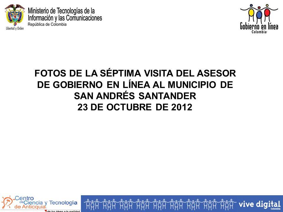 FOTOS DE LA SÉPTIMA VISITA DEL ASESOR DE GOBIERNO EN LÍNEA AL MUNICIPIO DE SAN ANDRÉS SANTANDER 23 DE OCTUBRE DE 2012