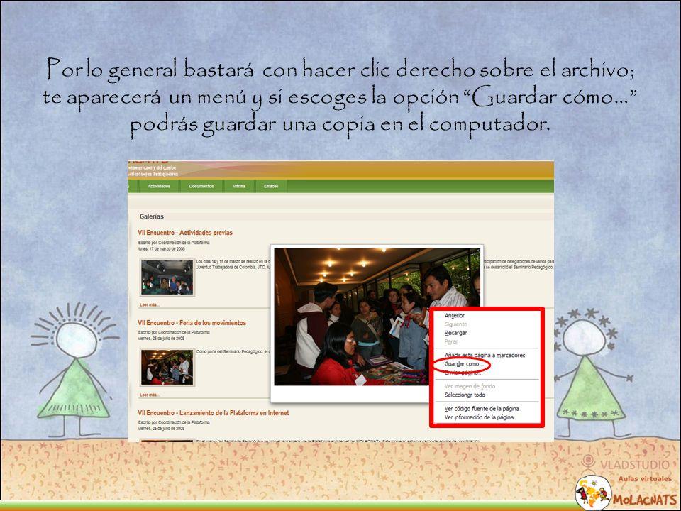 Por lo general bastará con hacer clic derecho sobre el archivo; te aparecerá un menú y si escoges la opción Guardar cómo… podrás guardar una copia en el computador.