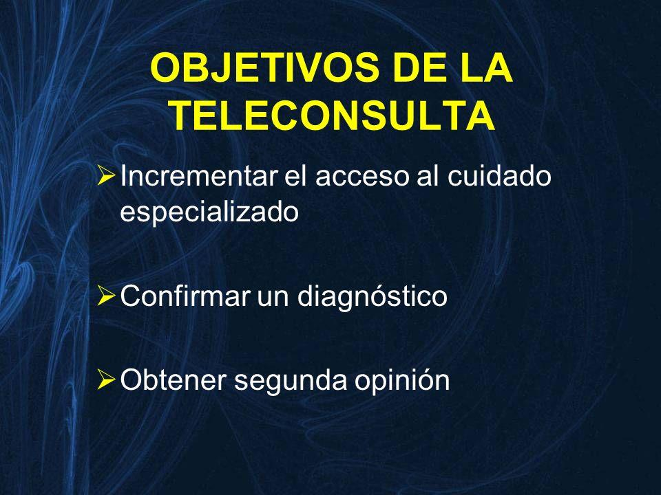 OBJETIVOS DE LA TELECONSULTA Incrementar el acceso al cuidado especializado Confirmar un diagnóstico Obtener segunda opinión