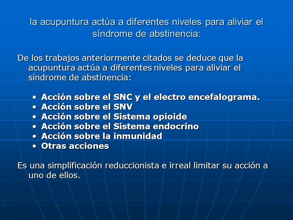 la acupuntura actúa a diferentes niveles para aliviar el síndrome de abstinencia: De los trabajos anteriormente citados se deduce que la acupuntura ac