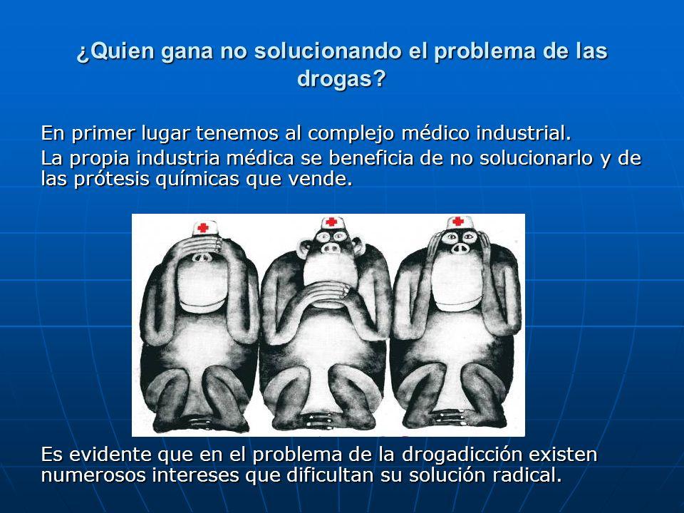 ¿Quien gana no solucionando el problema de las drogas? En primer lugar tenemos al complejo médico industrial. La propia industria médica se beneficia