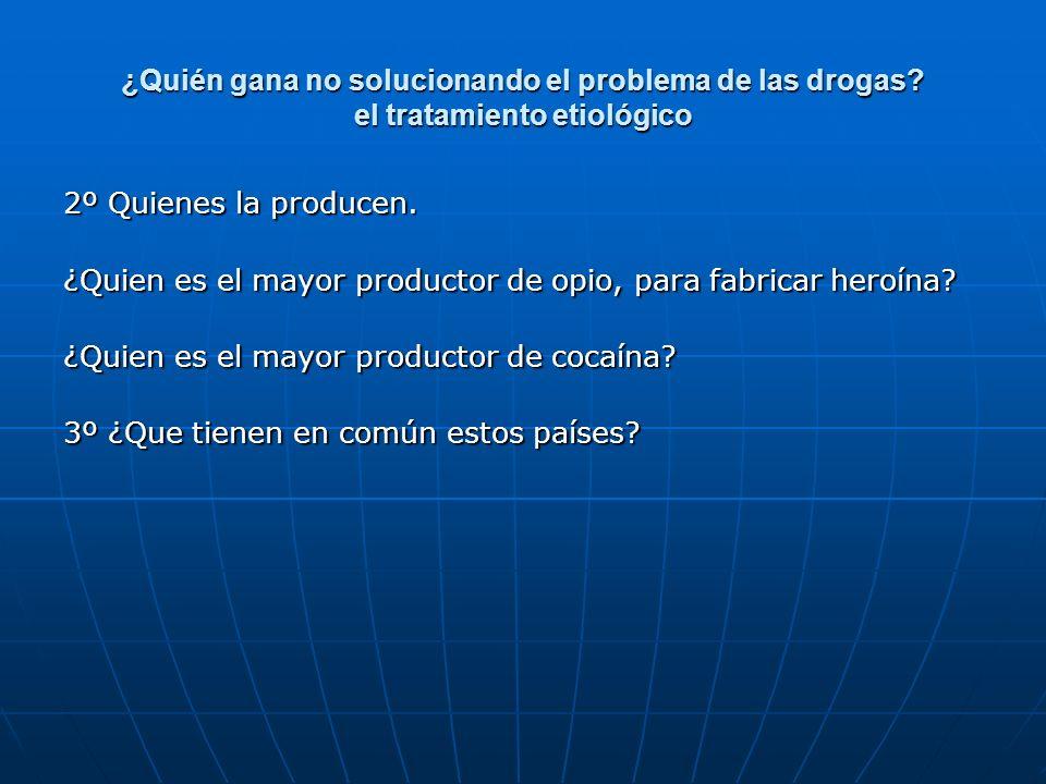 ¿Quién gana no solucionando el problema de las drogas? el tratamiento etiológico 2º Quienes la producen. ¿Quien es el mayor productor de opio, para fa