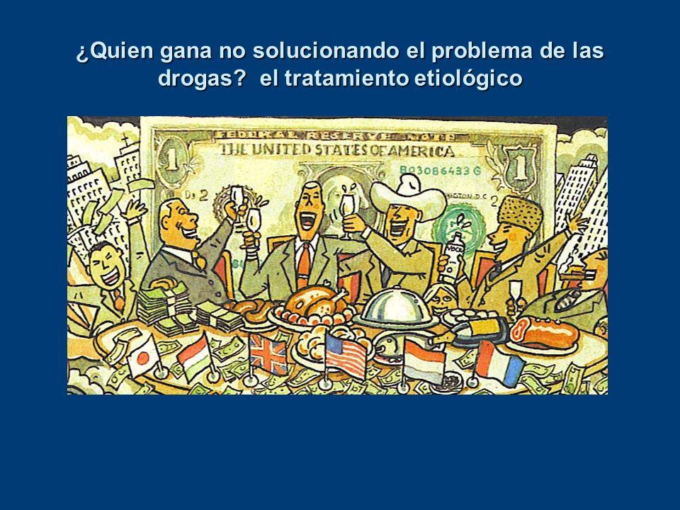 ¿Quien gana no solucionando el problema de las drogas? el tratamiento etiológico La guerra contra la droga es tan fraudulenta como la guerra contra el