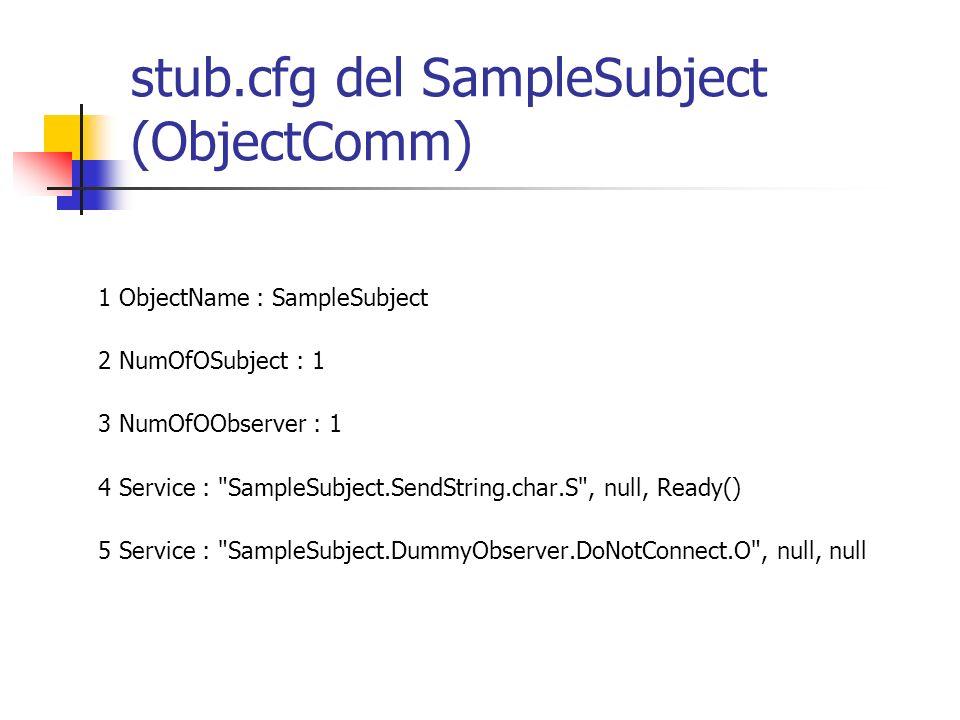 stub.cfg del SampleSubject (ObjectComm) 1 ObjectName : SampleSubject 2 NumOfOSubject : 1 3 NumOfOObserver : 1 4 Service : SampleSubject.SendString.char.S , null, Ready() 5 Service : SampleSubject.DummyObserver.DoNotConnect.O , null, null