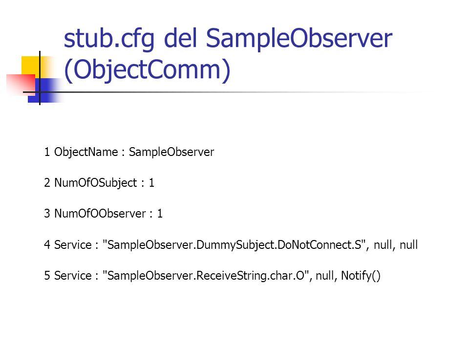 stub.cfg del SampleObserver (ObjectComm) 1 ObjectName : SampleObserver 2 NumOfOSubject : 1 3 NumOfOObserver : 1 4 Service :