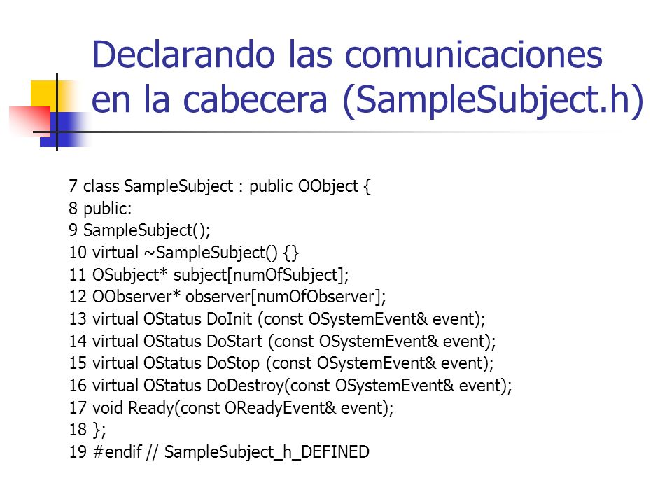 Declarando las comunicaciones en la cabecera (SampleSubject.h) 7 class SampleSubject : public OObject { 8 public: 9 SampleSubject(); 10 virtual ~SampleSubject() {} 11 OSubject* subject[numOfSubject]; 12 OObserver* observer[numOfObserver]; 13 virtual OStatus DoInit (const OSystemEvent& event); 14 virtual OStatus DoStart (const OSystemEvent& event); 15 virtual OStatus DoStop (const OSystemEvent& event); 16 virtual OStatus DoDestroy(const OSystemEvent& event); 17 void Ready(const OReadyEvent& event); 18 }; 19 #endif // SampleSubject_h_DEFINED