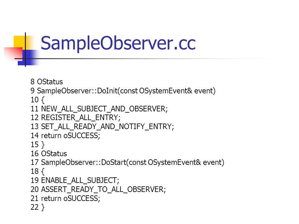 SampleObserver.cc 8 OStatus 9 SampleObserver::DoInit(const OSystemEvent& event) 10 { 11 NEW_ALL_SUBJECT_AND_OBSERVER; 12 REGISTER_ALL_ENTRY; 13 SET_ALL_READY_AND_NOTIFY_ENTRY; 14 return oSUCCESS; 15 } 16 OStatus 17 SampleObserver::DoStart(const OSystemEvent& event) 18 { 19 ENABLE_ALL_SUBJECT; 20 ASSERT_READY_TO_ALL_OBSERVER; 21 return oSUCCESS; 22 }