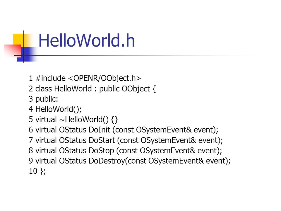 HelloWorld.h 1 #include 2 class HelloWorld : public OObject { 3 public: 4 HelloWorld(); 5 virtual ~HelloWorld() {} 6 virtual OStatus DoInit (const OSystemEvent& event); 7 virtual OStatus DoStart (const OSystemEvent& event); 8 virtual OStatus DoStop (const OSystemEvent& event); 9 virtual OStatus DoDestroy(const OSystemEvent& event); 10 };