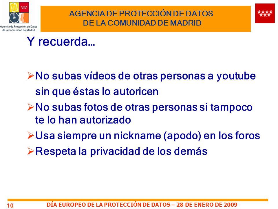 DÍA EUROPEO DE LA PROTECCIÓN DE DATOS – 28 DE ENERO DE 2009 10 AGENCIA DE PROTECCIÓN DE DATOS DE LA COMUNIDAD DE MADRID Y recuerda… No subas vídeos de otras personas a youtube sin que éstas lo autoricen No subas fotos de otras personas si tampoco te lo han autorizado Usa siempre un nickname (apodo) en los foros Respeta la privacidad de los demás