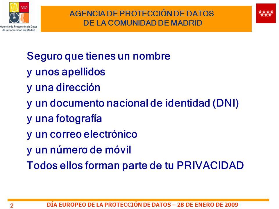 DÍA EUROPEO DE LA PROTECCIÓN DE DATOS – 28 DE ENERO DE 2009 2 AGENCIA DE PROTECCIÓN DE DATOS DE LA COMUNIDAD DE MADRID Seguro que tienes un nombre y unos apellidos y una dirección y un documento nacional de identidad (DNI) y una fotografía y un correo electrónico y un número de móvil Todos ellos forman parte de tu PRIVACIDAD