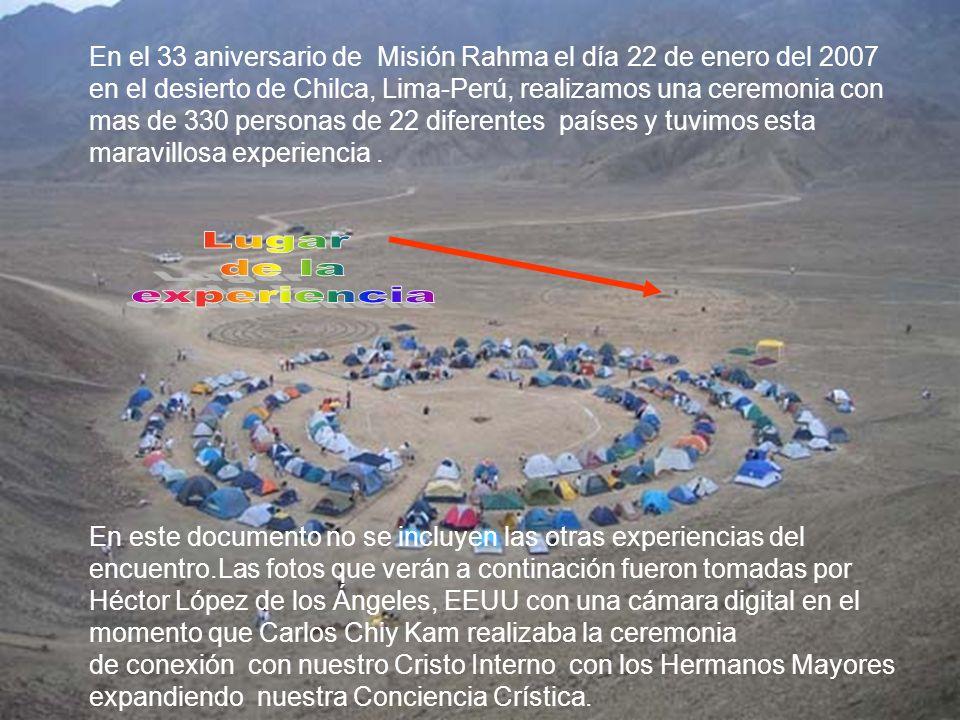 En el 33 aniversario de Misión Rahma el día 22 de enero del 2007 en el desierto de Chilca, Lima-Perú, realizamos una ceremonia con mas de 330 personas de 22 diferentes países y tuvimos esta maravillosa experiencia.
