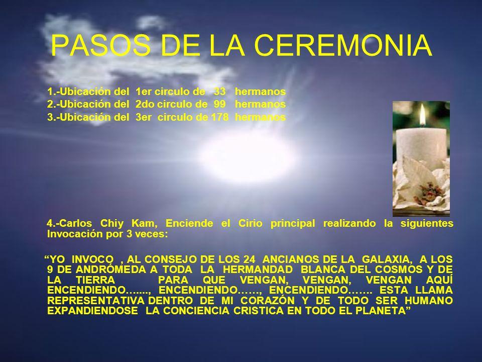 PASOS DE LA CEREMONIA 1.-Ubicación del 1er circulo de 33 hermanos 2.-Ubicación del 2do circulo de 99 hermanos 3.-Ubicación del 3er circulo de 178 hermanos 4.-Carlos Chiy Kam, Enciende el Cirio principal realizando la siguientes Invocación por 3 veces: YO INVOCO, AL CONSEJO DE LOS 24 ANCIANOS DE LA GALAXIA, A LOS 9 DE ANDRÓMEDA A TODA LA HERMANDAD BLANCA DEL COSMOS Y DE LA TIERRA PARA QUE VENGAN, VENGAN, VENGAN AQUÍ ENCENDIENDO…...., ENCENDIENDO……, ENCENDIENDO…….