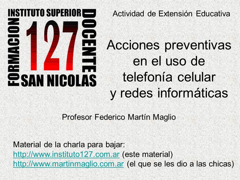 Actividad de Extensión Educativa Acciones preventivas en el uso de telefonía celular y redes informáticas Profesor Federico Martín Maglio Material de la charla para bajar: http://www.instituto127.com.arhttp://www.instituto127.com.ar (este material) http://www.martinmaglio.com.arhttp://www.martinmaglio.com.ar (el que se les dio a las chicas)