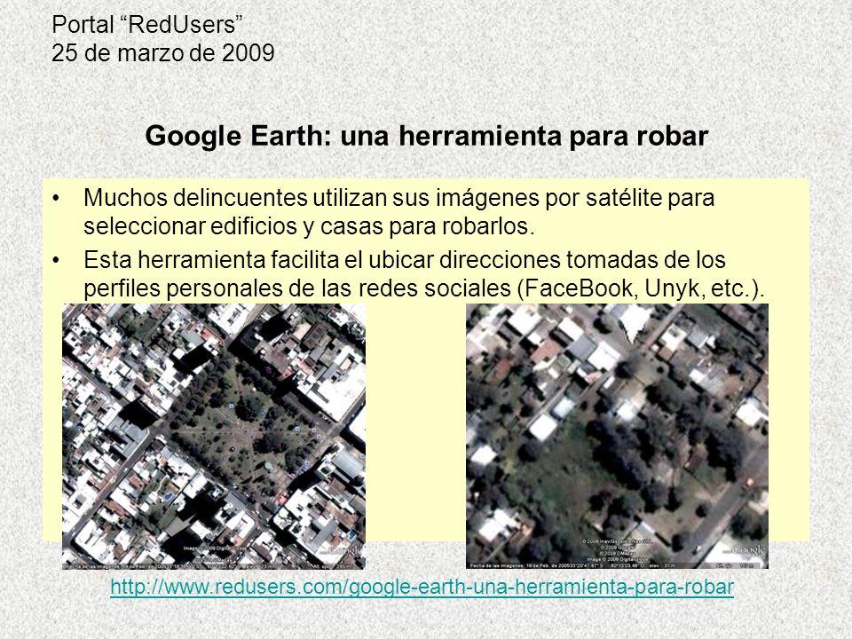 Portal RedUsers 25 de marzo de 2009 Google Earth: una herramienta para robar http://www.redusers.com/google-earth-una-herramienta-para-robar Muchos delincuentes utilizan sus imágenes por satélite para seleccionar edificios y casas para robarlos.