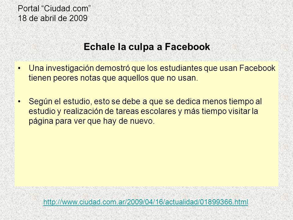 Portal Ciudad.com 18 de abril de 2009 Una investigación demostró que los estudiantes que usan Facebook tienen peores notas que aquellos que no usan. S