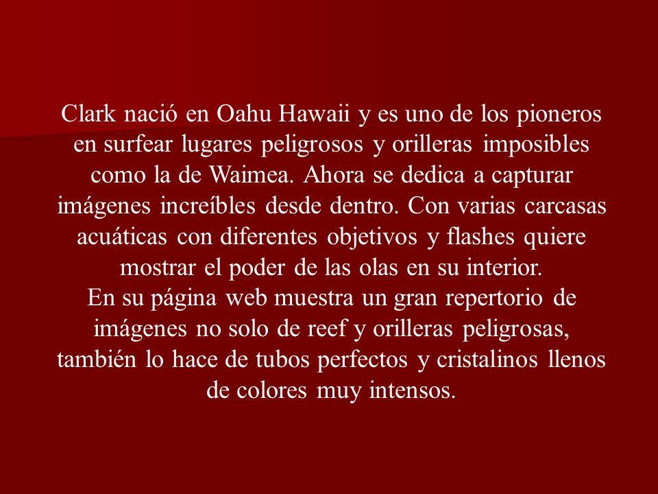 Clark nació en Oahu Hawaii y es uno de los pioneros en surfear lugares peligrosos y orilleras imposibles como la de Waimea.