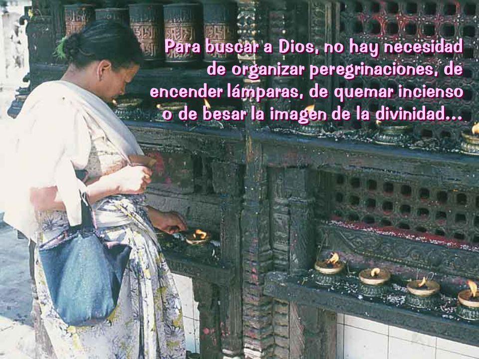 Para buscar a Dios, no hay necesidad de organizar peregrinaciones, de encender lámparas, de quemar incienso o de besar la imagen de la divinidad… Para buscar a Dios, no hay necesidad de organizar peregrinaciones, de encender lámparas, de quemar incienso o de besar la imagen de la divinidad…