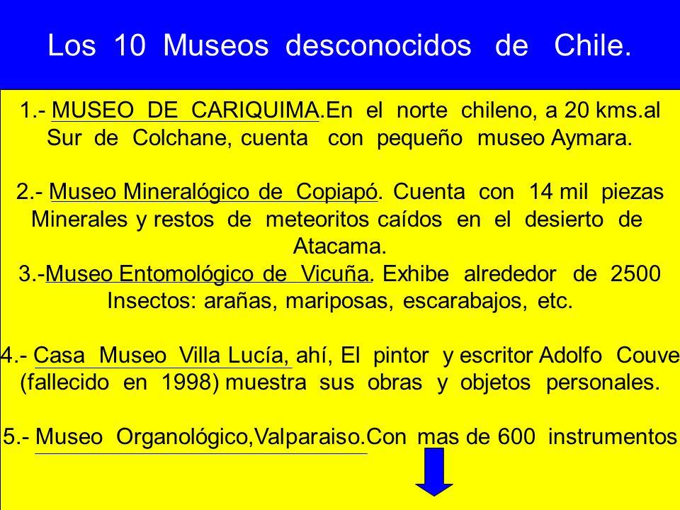 Los 10 Museos desconocidos de Chile. 1.- MUSEO DE CARIQUIMA.En el norte chileno, a 20 kms.al Sur de Colchane, cuenta con pequeño museo Aymara. 2.- Mus