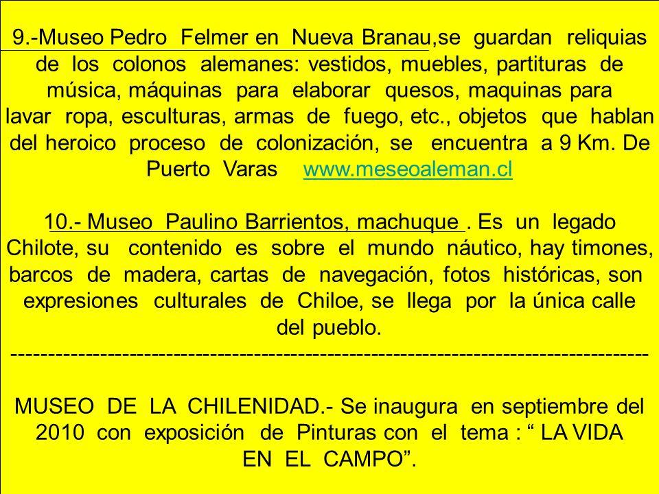 9.-Museo Pedro Felmer en Nueva Branau,se guardan reliquias de los colonos alemanes: vestidos, muebles, partituras de música, máquinas para elaborar qu