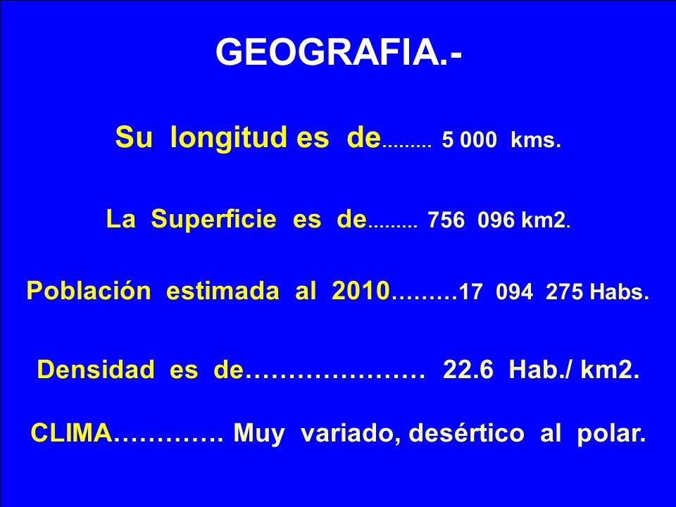 GEOGRAFIA.- Su longitud es de ……… 5 000 kms. La Superficie es de ……… 756 096 km2. Población estimada al 2010 ………17 094 275 Habs. Densidad es de…………………