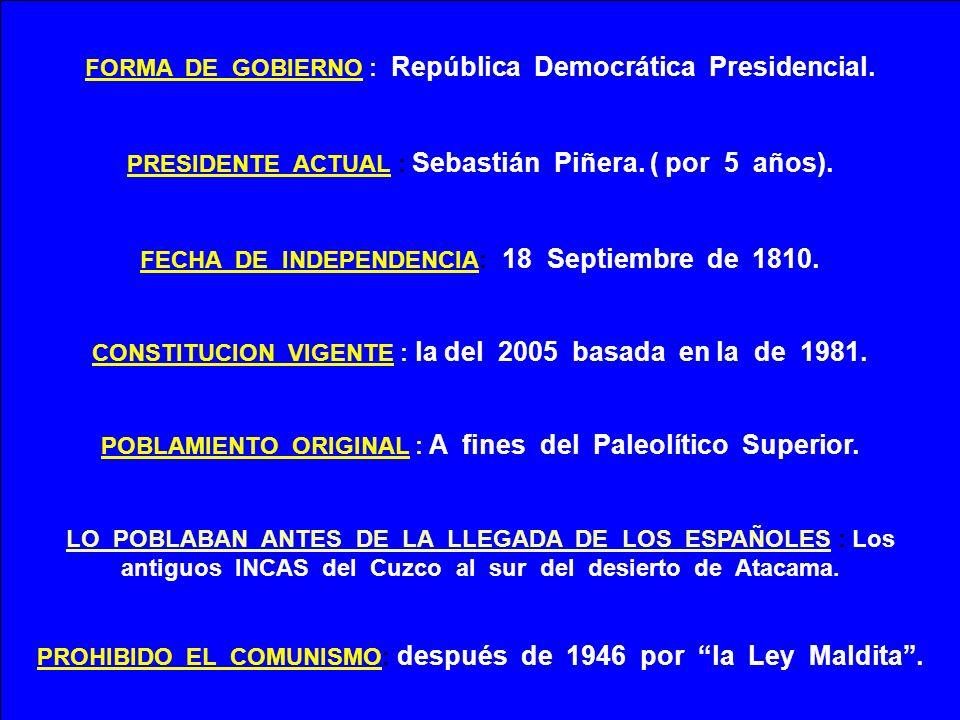 FORMA DE GOBIERNO : República Democrática Presidencial. PRESIDENTE ACTUAL : Sebastián Piñera. ( por 5 años). FECHA DE INDEPENDENCIA: 18 Septiembre de