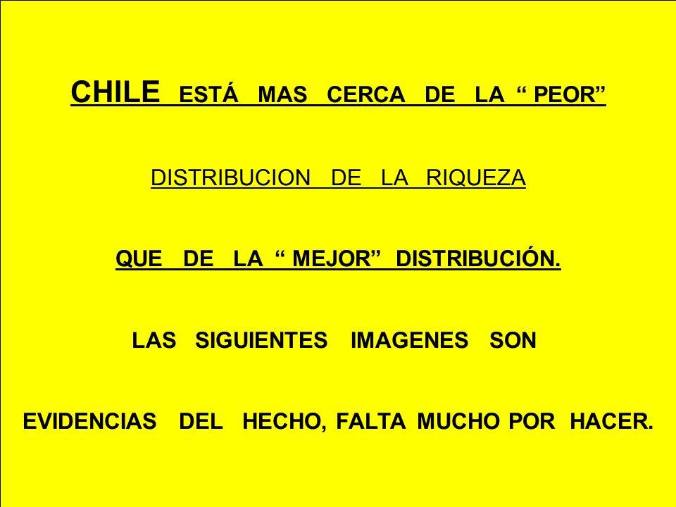 CHILE ESTÁ MAS CERCA DE LA PEOR DISTRIBUCION DE LA RIQUEZA QUE DE LA MEJOR DISTRIBUCIÓN. LAS SIGUIENTES IMAGENES SON EVIDENCIAS DEL HECHO, FALTA MUCHO