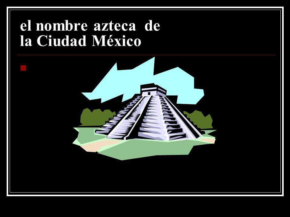 el nombre azteca de la Ciudad México