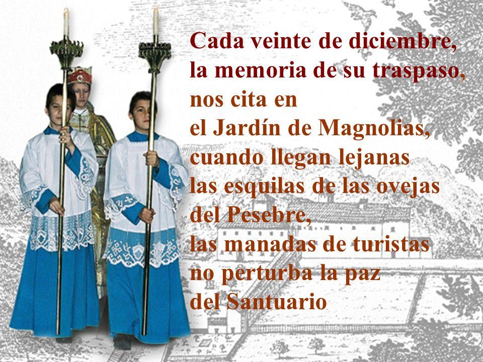 Cada veinte de diciembre, la memoria de su traspaso, nos cita en el Jardín de Magnolias, cuando llegan lejanas las esquilas de las ovejas del Pesebre, las manadas de turistas no perturba la paz del Santuario