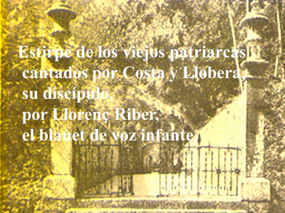Estirpe de los viejos patriarcas cantados por Costa y Llobera, su discípulo, por Llorenç Riber, el blauet de voz infante,