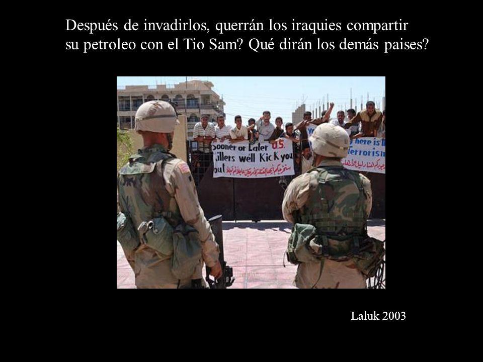 Después de invadirlos, querrán los iraquies compartir su petroleo con el Tio Sam? Qué dirán los demás paises? Laluk 2003