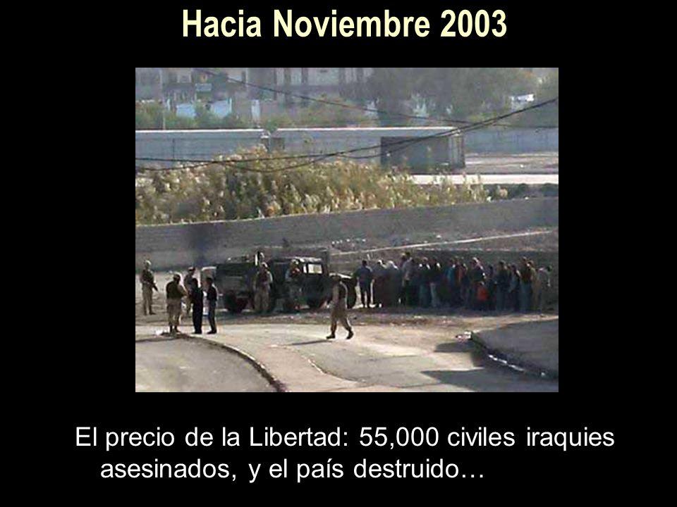 Hacia Noviembre 2003 El precio de la Libertad: 55,000 civiles iraquies asesinados, y el país destruido…