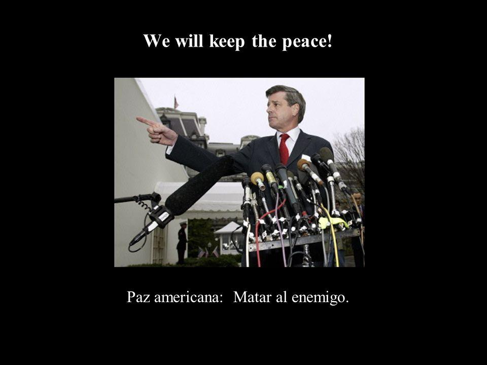 Paz americana: Matar al enemigo. We will keep the peace!