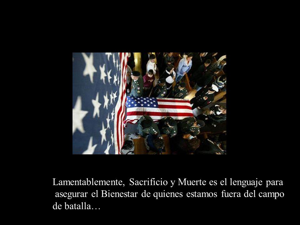 Lamentablemente, Sacrificio y Muerte es el lenguaje para asegurar el Bienestar de quienes estamos fuera del campo de batalla…
