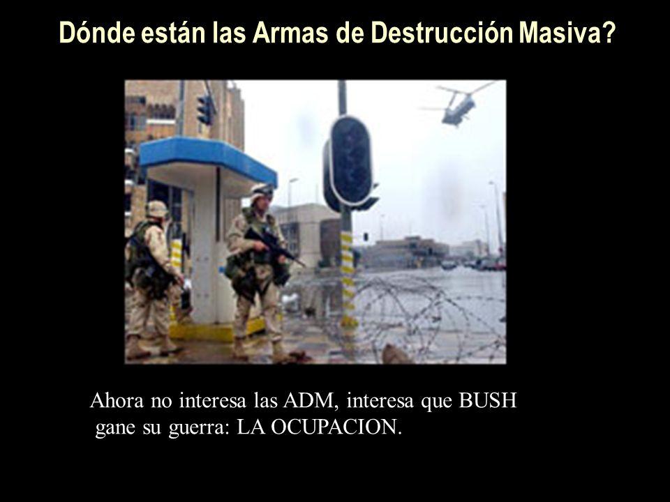 Dónde están las Armas de Destrucción Masiva? Ahora no interesa las ADM, interesa que BUSH gane su guerra: LA OCUPACION.
