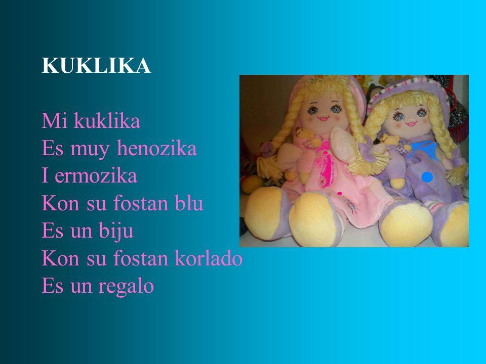 KUKLIKA Mi kuklika Es muy henozika I ermozika Kon su fostan blu Es un biju Kon su fostan korlado Es un regalo