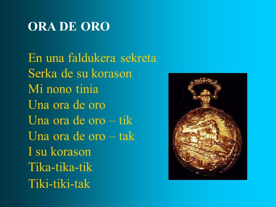 ORA DE ORO En una faldukera sekreta Serka de su korason Mi nono tinia Una ora de oro Una ora de oro – tik Una ora de oro – tak I su korason Tika-tika-
