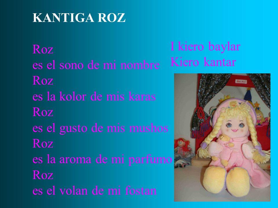 KANTIGA ROZ Roz es el sono de mi nombre Roz es la kolor de mis karas Roz es el gusto de mis mushos Roz es la aroma de mi parfumo Roz es el volan de mi