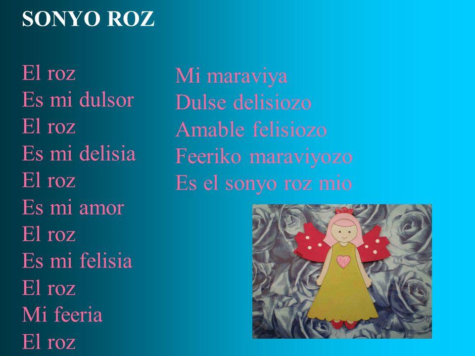 SONYO ROZ El roz Es mi dulsor El roz Es mi delisia El roz Es mi amor El roz Es mi felisia El roz Mi feeria El roz Mi maraviya Dulse delisiozo Amable f