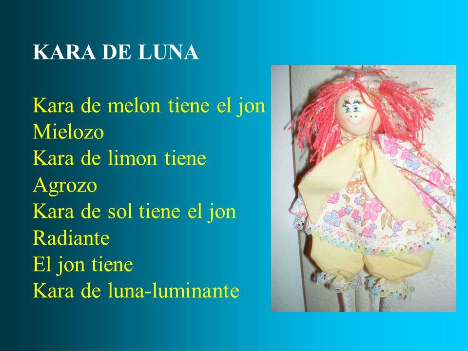 KARA DE LUNA Kara de melon tiene el jon Mielozo Kara de limon tiene Agrozo Kara de sol tiene el jon Radiante El jon tiene Kara de luna-luminante