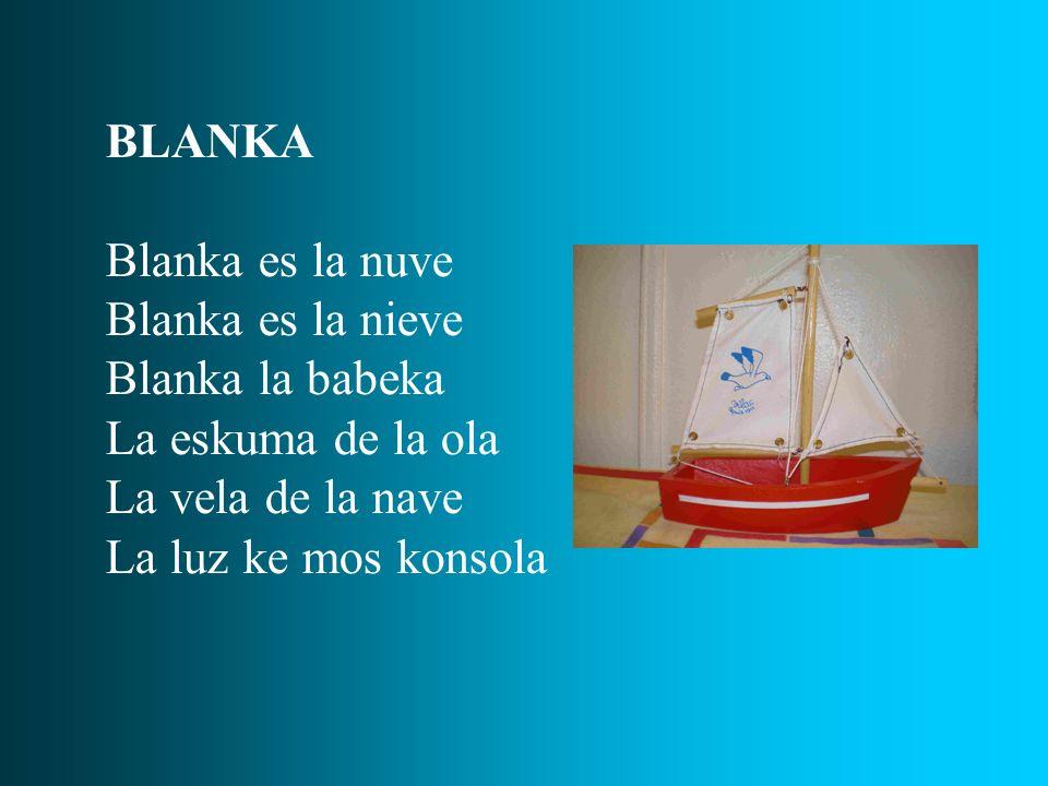 BLANKA Blanka es la nuve Blanka es la nieve Blanka la babeka La eskuma de la ola La vela de la nave La luz ke mos konsola