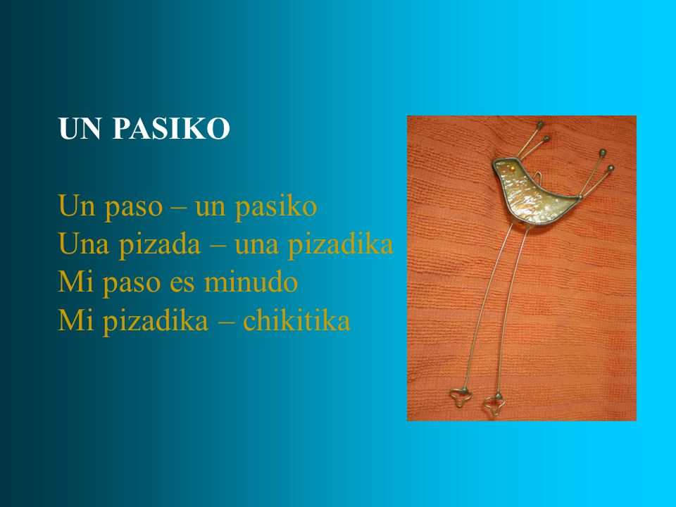 UN PASIKO Un paso – un pasiko Una pizada – una pizadika Mi paso es minudo Mi pizadika – chikitika