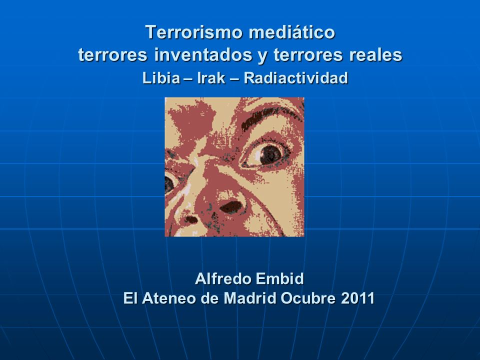 Terrorismo mediático terrores inventados y terrores reales Libia – Irak – Radiactividad Alfredo Embid El Ateneo de Madrid Ocubre 2011