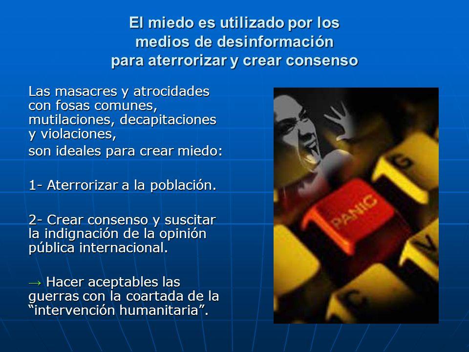 El miedo es utilizado por los medios de desinformación para aterrorizar y crear consenso Las masacres y atrocidades con fosas comunes, mutilaciones, d